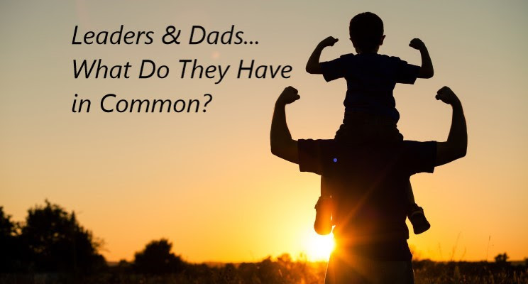 Leaders & Dads; What Do They Have in Common?