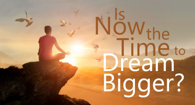 Dreaming Bigger… Is Now the Time?