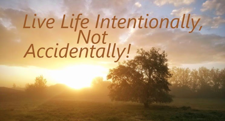 Live Life Intentionally, Not Accidentally!