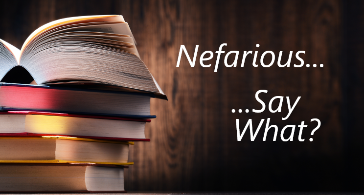 Nefarious… Say What?