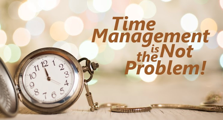 Time Management is Not the Problem!